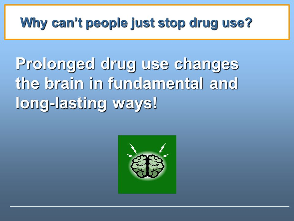 Prolonged drug use changes the brain in fundamental and long-lasting ways.