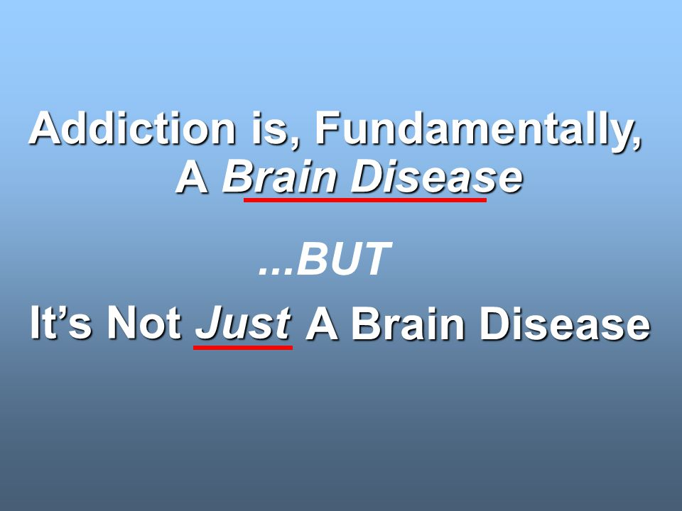 Its Not Just Addiction is, Fundamentally, A Brain Disease Brain Disease A Brain Disease A Brain Disease...BUT