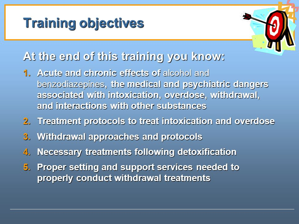 Training objectives At the end of this training you know: 1.Acute and chronic effects of alcohol and benzodiazepines, the medical and psychiatric dangers associated with intoxication, overdose, withdrawal, and interactions with other substances 2.Treatment protocols to treat intoxication and overdose 3.Withdrawal approaches and protocols 4.Necessary treatments following detoxification 5.Proper setting and support services needed to properly conduct withdrawal treatments