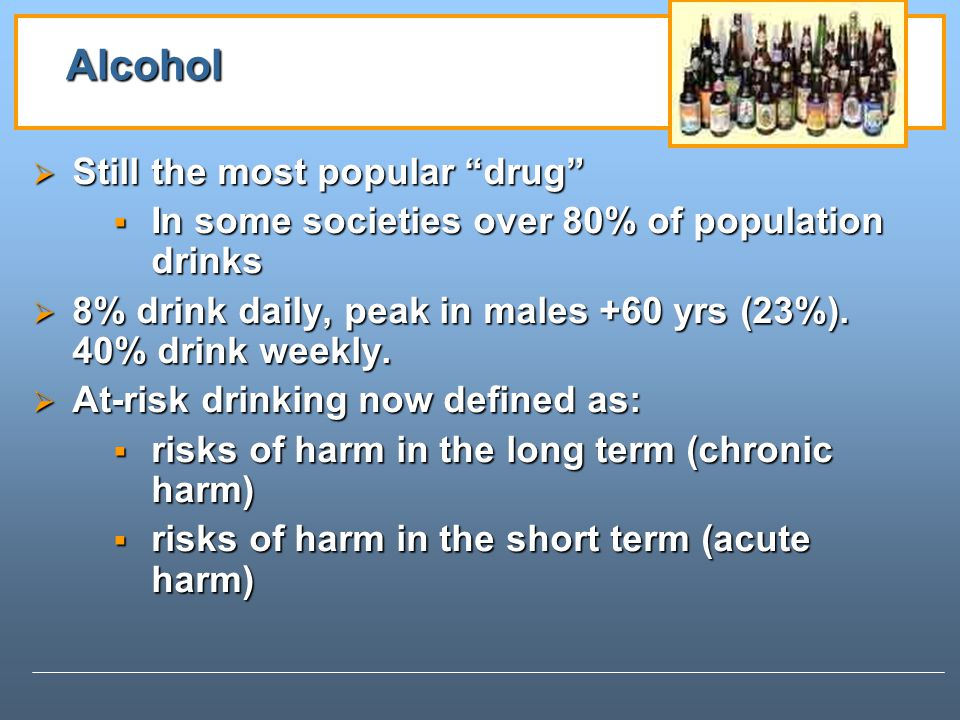 Alcohol Still the most popular drug Still the most popular drug In some societies over 80% of population drinks In some societies over 80% of population drinks 8% drink daily, peak in males +60 yrs (23%).