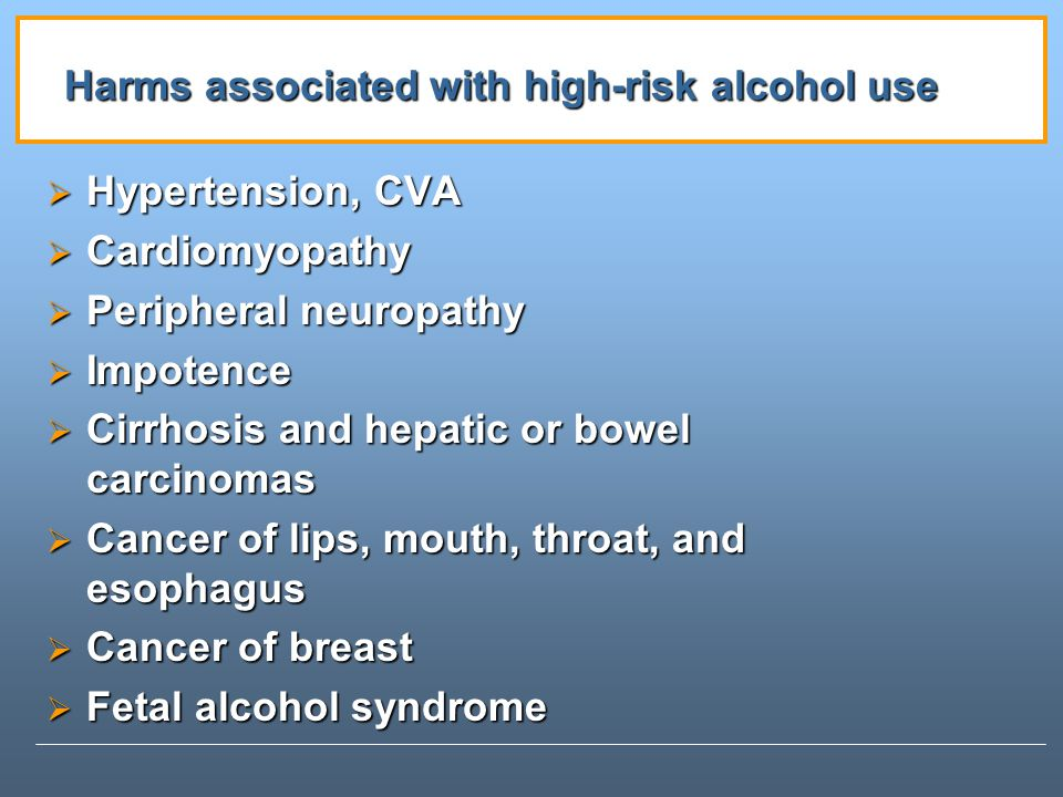 Harms associated with high-risk alcohol use Hypertension, CVA Hypertension, CVA Cardiomyopathy Cardiomyopathy Peripheral neuropathy Peripheral neuropathy Impotence Impotence Cirrhosis and hepatic or bowel carcinomas Cirrhosis and hepatic or bowel carcinomas Cancer of lips, mouth, throat, and esophagus Cancer of lips, mouth, throat, and esophagus Cancer of breast Cancer of breast Fetal alcohol syndrome Fetal alcohol syndrome