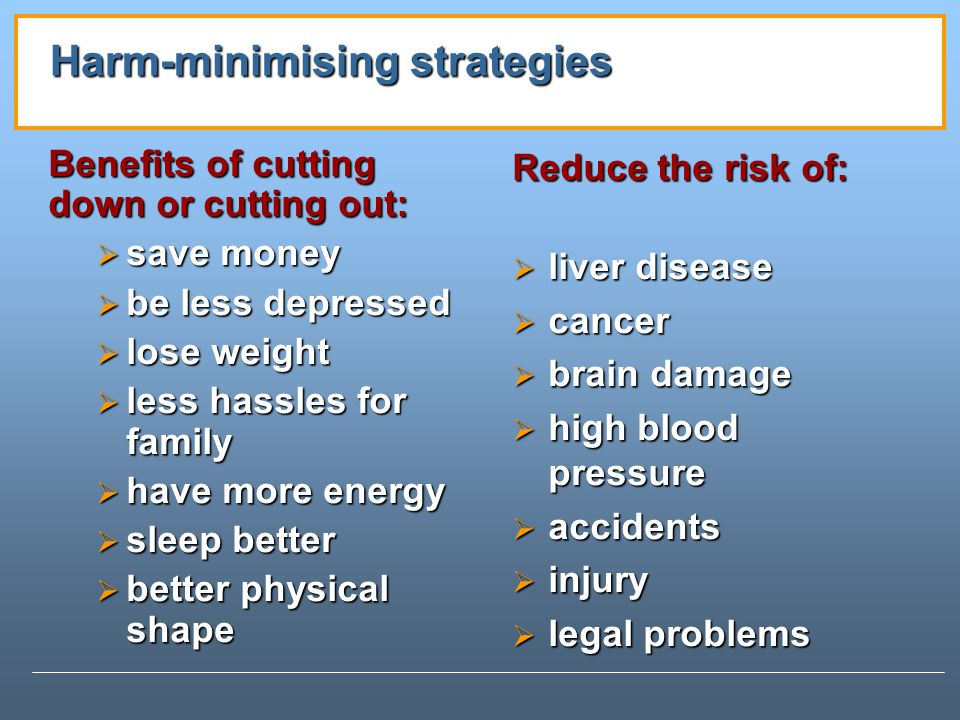 Benefits of cutting down or cutting out: save money save money be less depressed be less depressed lose weight lose weight less hassles for family less hassles for family have more energy have more energy sleep better sleep better better physical shape better physical shape Harm-minimising strategies Reduce the risk of: liver disease cancer brain damage high blood pressure accidents injury legal problems