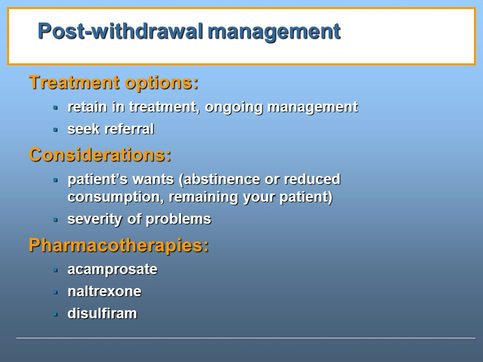 Post-withdrawal management Treatment options: retain in treatment, ongoing management retain in treatment, ongoing management seek referral seek referralConsiderations: patients wants (abstinence or reduced consumption, remaining your patient) patients wants (abstinence or reduced consumption, remaining your patient) severity of problems severity of problemsPharmacotherapies: acamprosate acamprosate naltrexone naltrexone disulfiram disulfiram