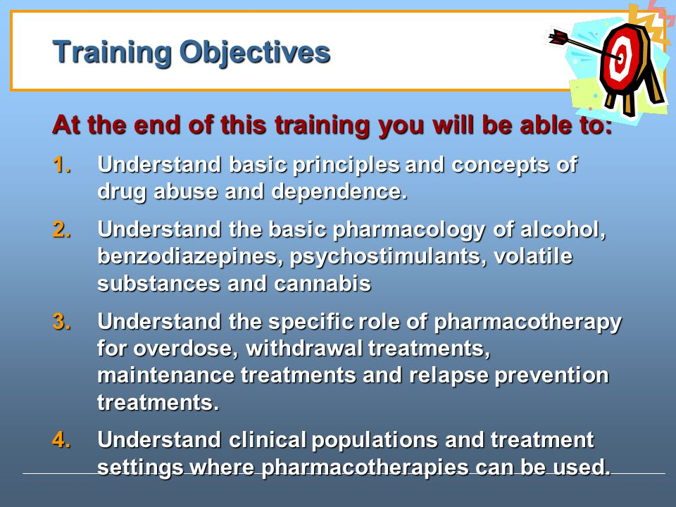 Training Objectives At the end of this training you will be able to: 1.Understand basic principles and concepts of drug abuse and dependence.