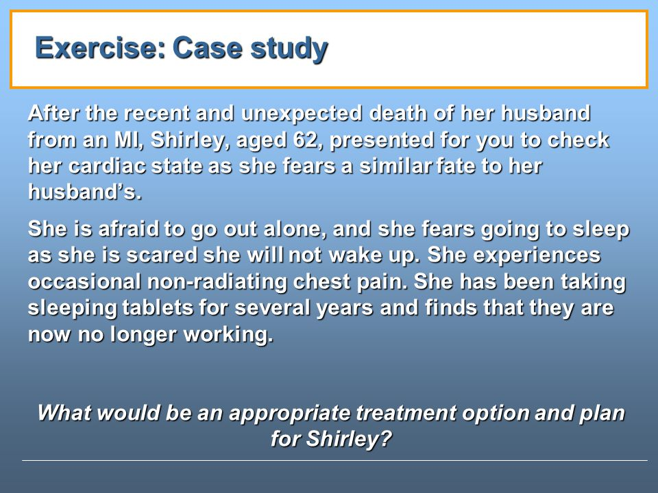 Exercise: Case study After the recent and unexpected death of her husband from an MI, Shirley, aged 62, presented for you to check her cardiac state as she fears a similar fate to her husbands.