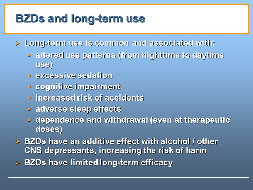 BZDs and long-term use Long-term use is common and associated with: Long-term use is common and associated with: altered use patterns (from nighttime to daytime use) altered use patterns (from nighttime to daytime use) excessive sedation excessive sedation cognitive impairment cognitive impairment increased risk of accidents increased risk of accidents adverse sleep effects adverse sleep effects dependence and withdrawal (even at therapeutic doses) dependence and withdrawal (even at therapeutic doses) BZDs have an additive effect with alcohol / other CNS depressants, increasing the risk of harm BZDs have an additive effect with alcohol / other CNS depressants, increasing the risk of harm BZDs have limited long-term efficacy BZDs have limited long-term efficacy