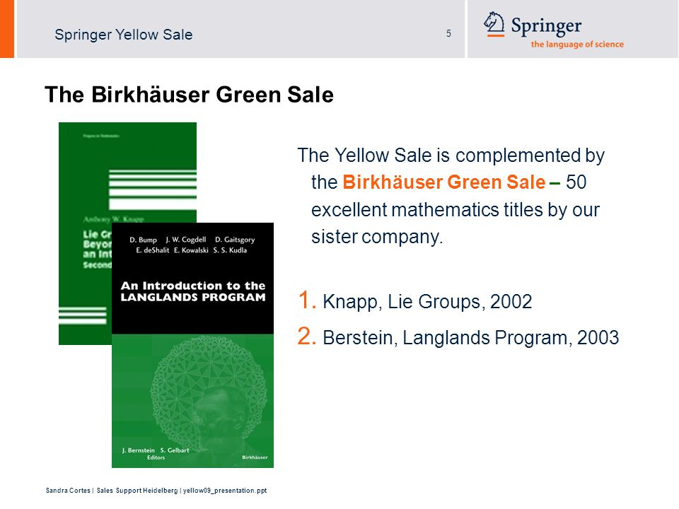 5 Sandra Cortes | Sales Support Heidelberg | yellow09_presentation.ppt Springer Yellow Sale The Birkhäuser Green Sale The Yellow Sale is complemented by the Birkhäuser Green Sale – 50 excellent mathematics titles by our sister company.