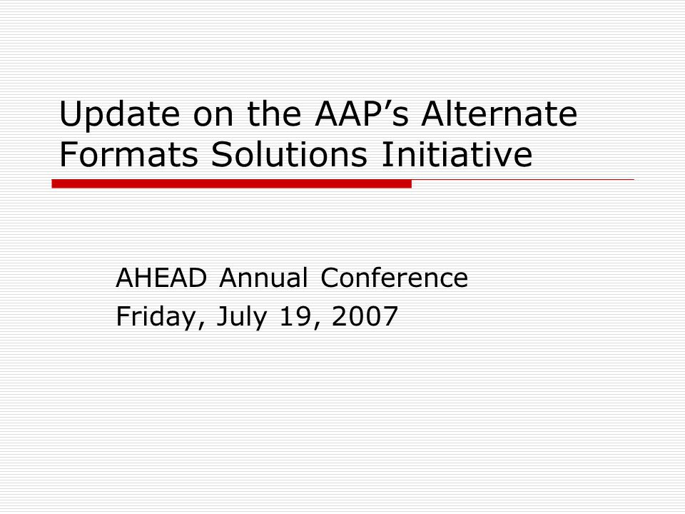 Update on the AAPs Alternate Formats Solutions Initiative AHEAD Annual Conference Friday, July 19, 2007