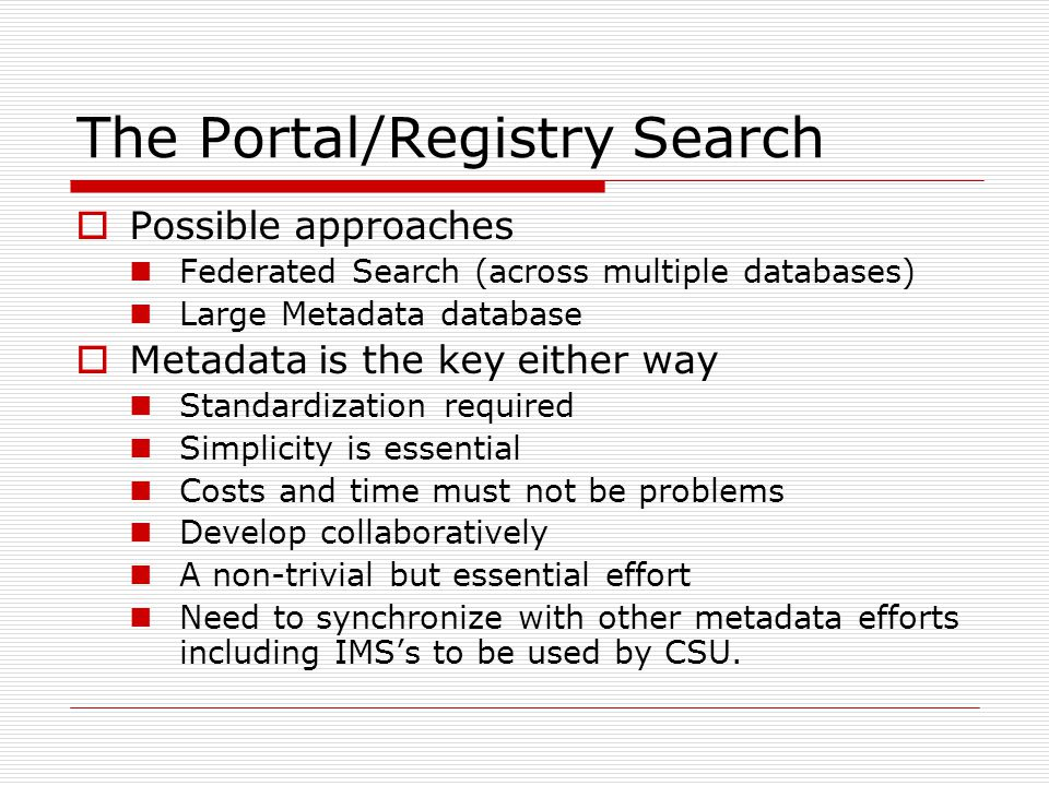 The Portal/Registry Search Possible approaches Federated Search (across multiple databases) Large Metadata database Metadata is the key either way Standardization required Simplicity is essential Costs and time must not be problems Develop collaboratively A non-trivial but essential effort Need to synchronize with other metadata efforts including IMSs to be used by CSU.