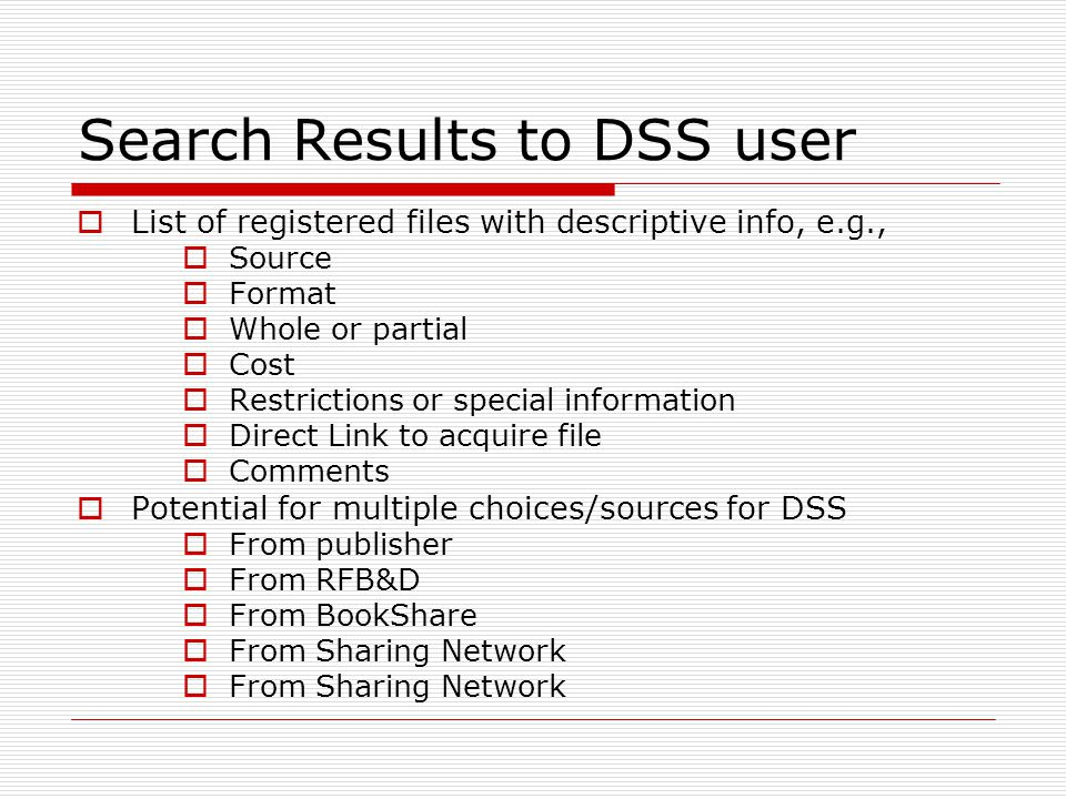 Search Results to DSS user List of registered files with descriptive info, e.g., Source Format Whole or partial Cost Restrictions or special information Direct Link to acquire file Comments Potential for multiple choices/sources for DSS From publisher From RFB&D From BookShare From Sharing Network