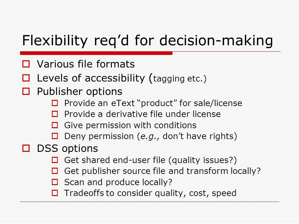 Flexibility reqd for decision-making Various file formats Levels of accessibility ( tagging etc.) Publisher options Provide an eText product for sale/license Provide a derivative file under license Give permission with conditions Deny permission (e.g., dont have rights) DSS options Get shared end-user file (quality issues?) Get publisher source file and transform locally.