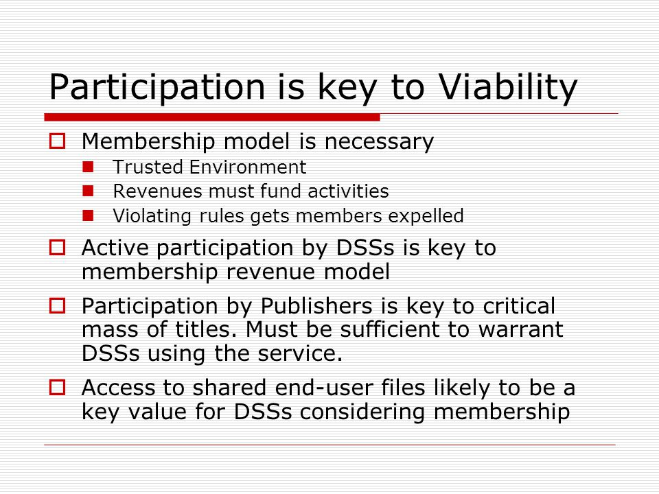 Participation is key to Viability Membership model is necessary Trusted Environment Revenues must fund activities Violating rules gets members expelled Active participation by DSSs is key to membership revenue model Participation by Publishers is key to critical mass of titles.