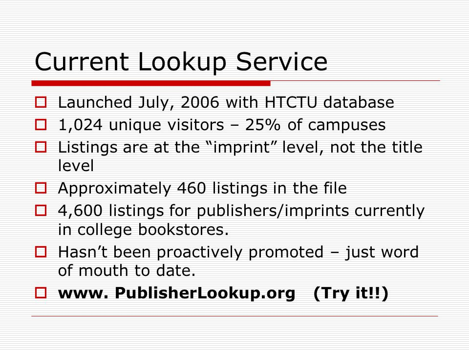 Current Lookup Service Launched July, 2006 with HTCTU database 1,024 unique visitors – 25% of campuses Listings are at the imprint level, not the title level Approximately 460 listings in the file 4,600 listings for publishers/imprints currently in college bookstores.