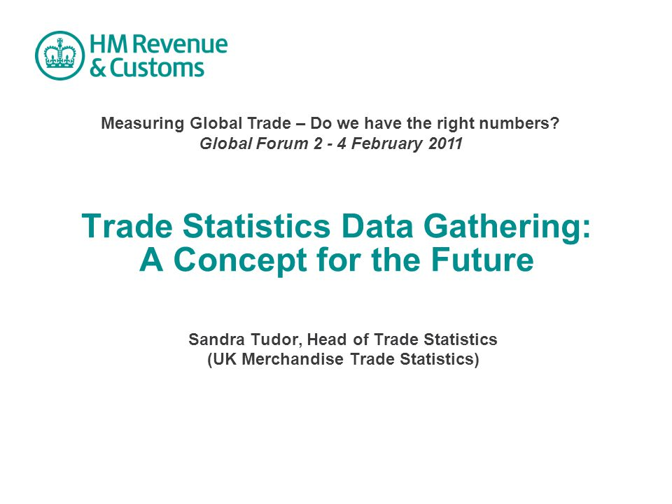 Trade Statistics Data Gathering: A Concept for the Future Sandra Tudor, Head of Trade Statistics (UK Merchandise Trade Statistics) Measuring Global Trade – Do we have the right numbers.