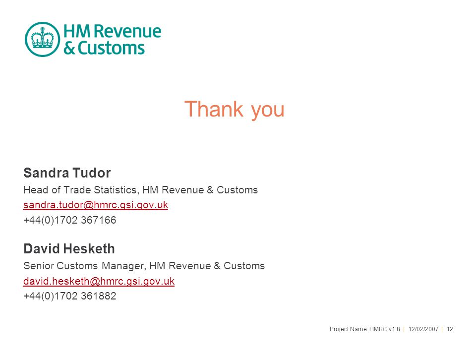 Project Name: HMRC v1.8 | 12/02/2007 | 12 Thank you Sandra Tudor Head of Trade Statistics, HM Revenue & Customs sandra.tudor@hmrc.gsi.gov.uk +44(0)170