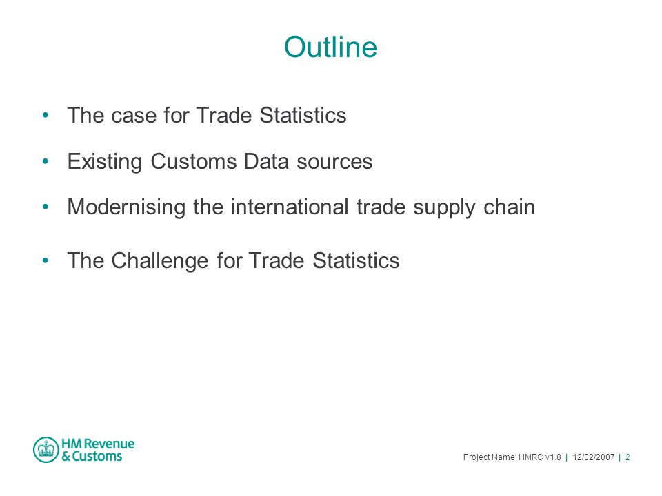 Project Name: HMRC v1.8 | 12/02/2007 | 2 Outline The case for Trade Statistics Existing Customs Data sources Modernising the international trade supply chain The Challenge for Trade Statistics