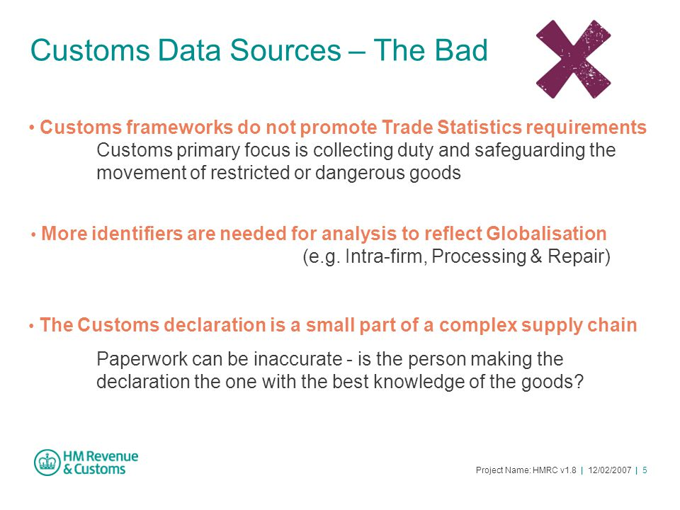 Project Name: HMRC v1.8 | 12/02/2007 | 5 Customs Data Sources – The Bad Customs frameworks do not promote Trade Statistics requirements Customs primar