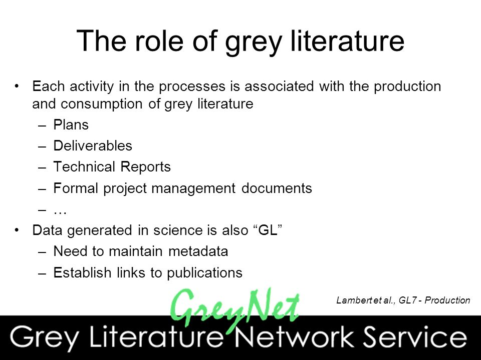 The role of grey literature Each activity in the processes is associated with the production and consumption of grey literature –Plans –Deliverables –Technical Reports –Formal project management documents –… Data generated in science is also GL –Need to maintain metadata –Establish links to publications Lambert et al., GL7 - Production