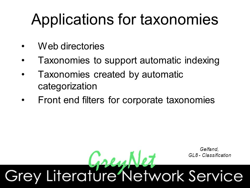 Applications for taxonomies Web directories Taxonomies to support automatic indexing Taxonomies created by automatic categorization Front end filters for corporate taxonomies Gelfand, GL8 - Classification