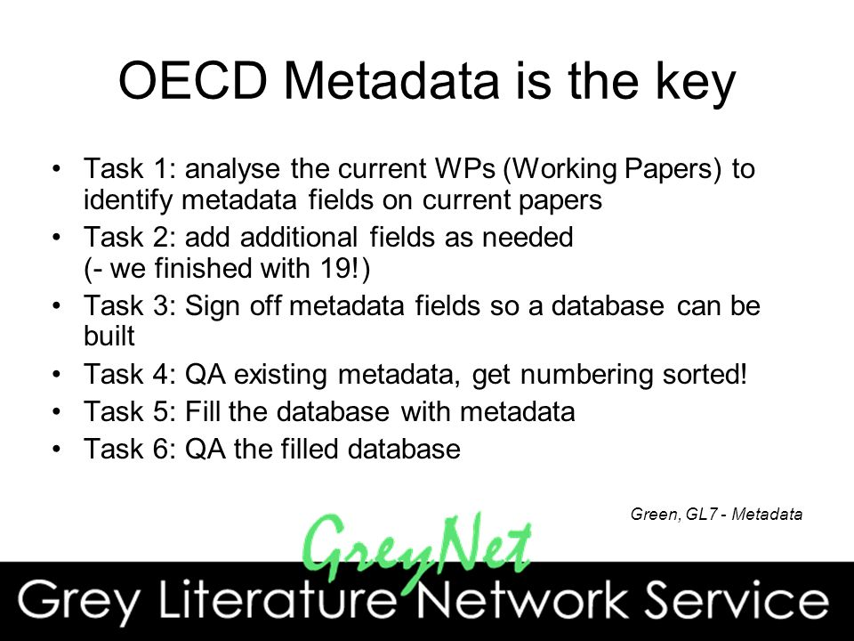 OECD Metadata is the key Task 1: analyse the current WPs (Working Papers) to identify metadata fields on current papers Task 2: add additional fields as needed (- we finished with 19!) Task 3: Sign off metadata fields so a database can be built Task 4: QA existing metadata, get numbering sorted.