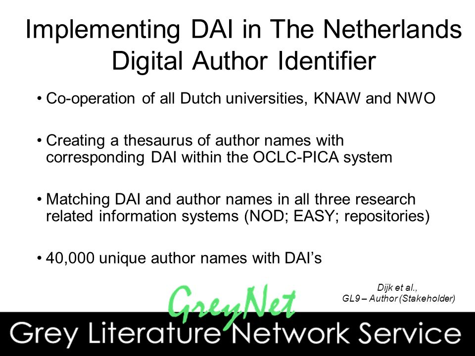 Implementing DAI in The Netherlands Digital Author Identifier Co-operation of all Dutch universities, KNAW and NWO Creating a thesaurus of author names with corresponding DAI within the OCLC-PICA system Matching DAI and author names in all three research related information systems (NOD; EASY; repositories) 40,000 unique author names with DAIs 4 Dijk et al., GL9 – Author (Stakeholder)