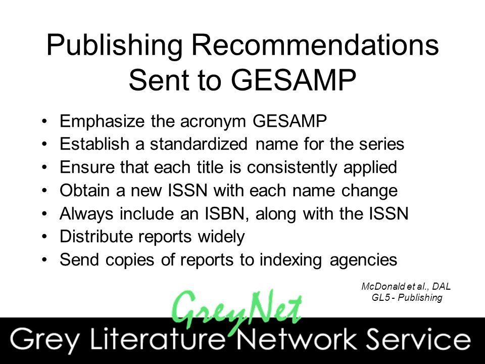 Publishing Recommendations Sent to GESAMP Emphasize the acronym GESAMP Establish a standardized name for the series Ensure that each title is consistently applied Obtain a new ISSN with each name change Always include an ISBN, along with the ISSN Distribute reports widely Send copies of reports to indexing agencies McDonald et al., DAL GL5 - Publishing