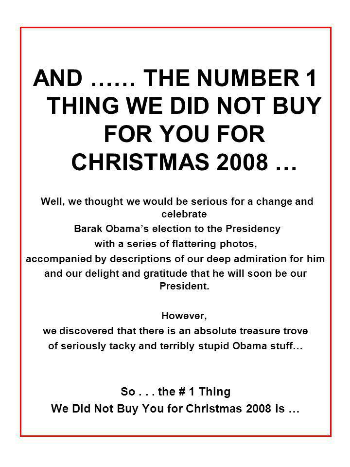 AND …… THE NUMBER 1 THING WE DID NOT BUY FOR YOU FOR CHRISTMAS 2008 … Well, we thought we would be serious for a change and celebrate Barak Obamas election to the Presidency with a series of flattering photos, accompanied by descriptions of our deep admiration for him and our delight and gratitude that he will soon be our President.