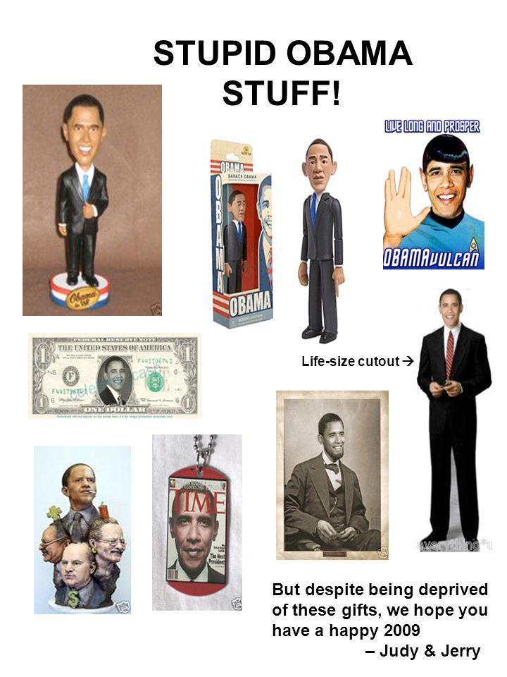 STUPID OBAMA STUFF! Life-size cutout But despite being deprived of these gifts, we hope you have a happy 2009 – Judy & Jerry
