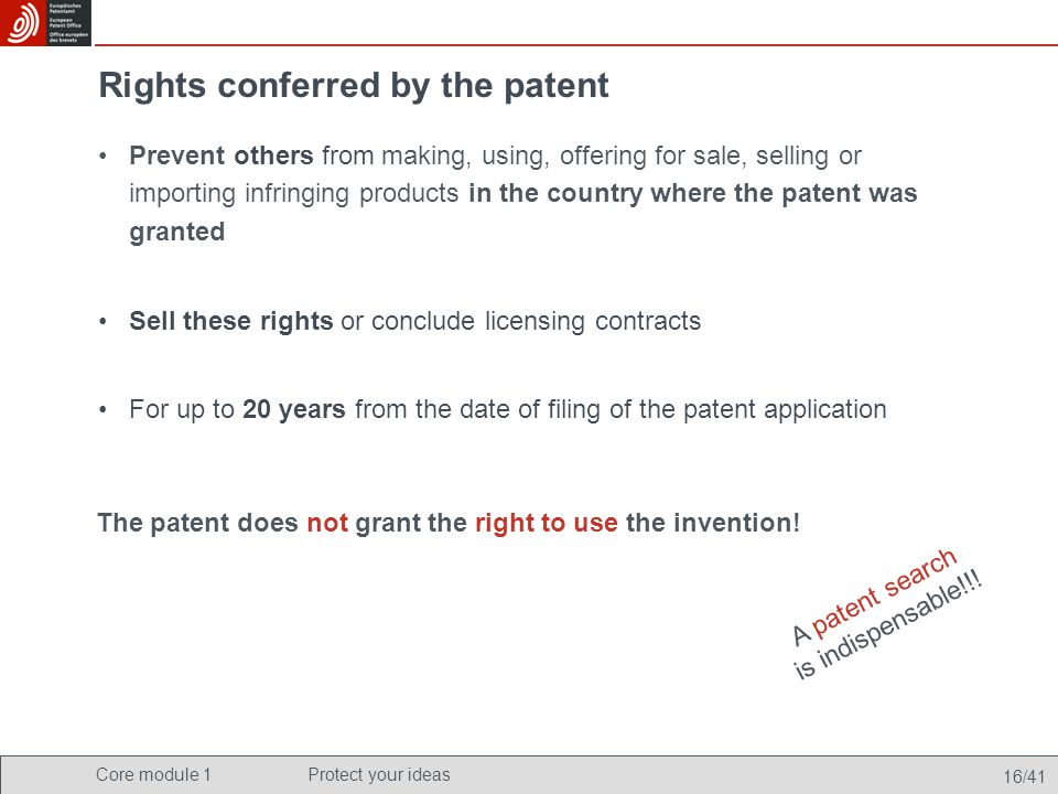 Core module 1Protect your ideas 16/41 Rights conferred by the patent Prevent others from making, using, offering for sale, selling or importing infrin