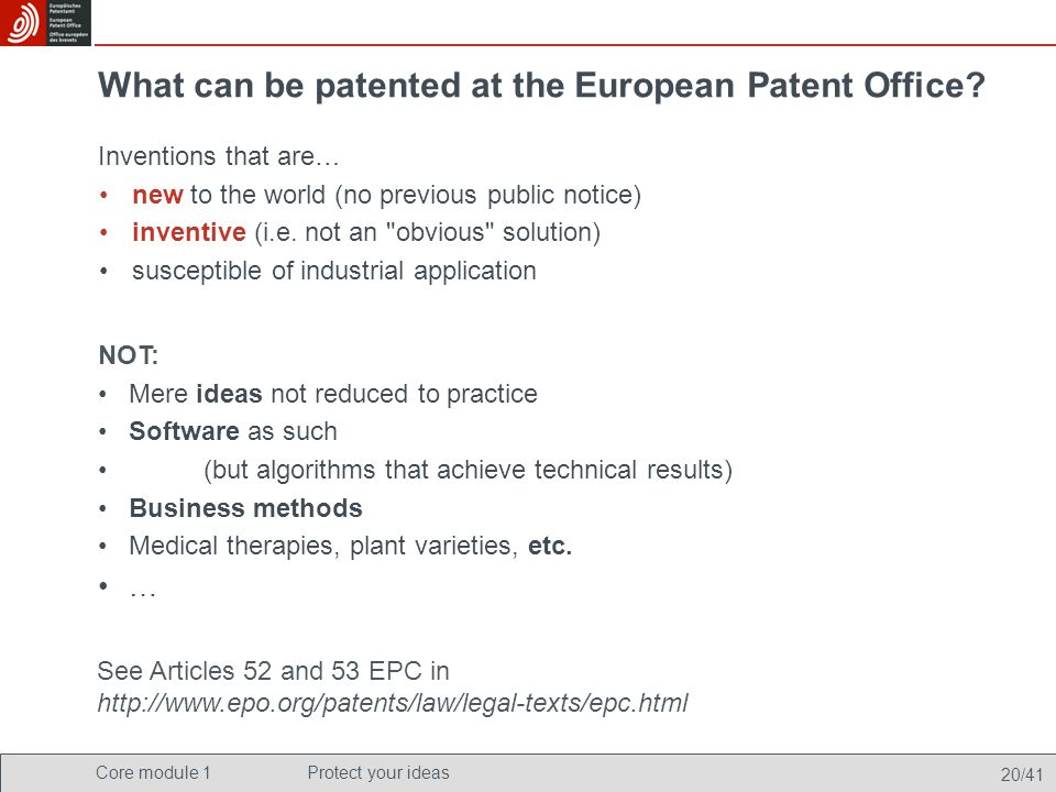 Core module 1Protect your ideas 20/41 What can be patented at the European Patent Office? Inventions that are… new to the world (no previous public no