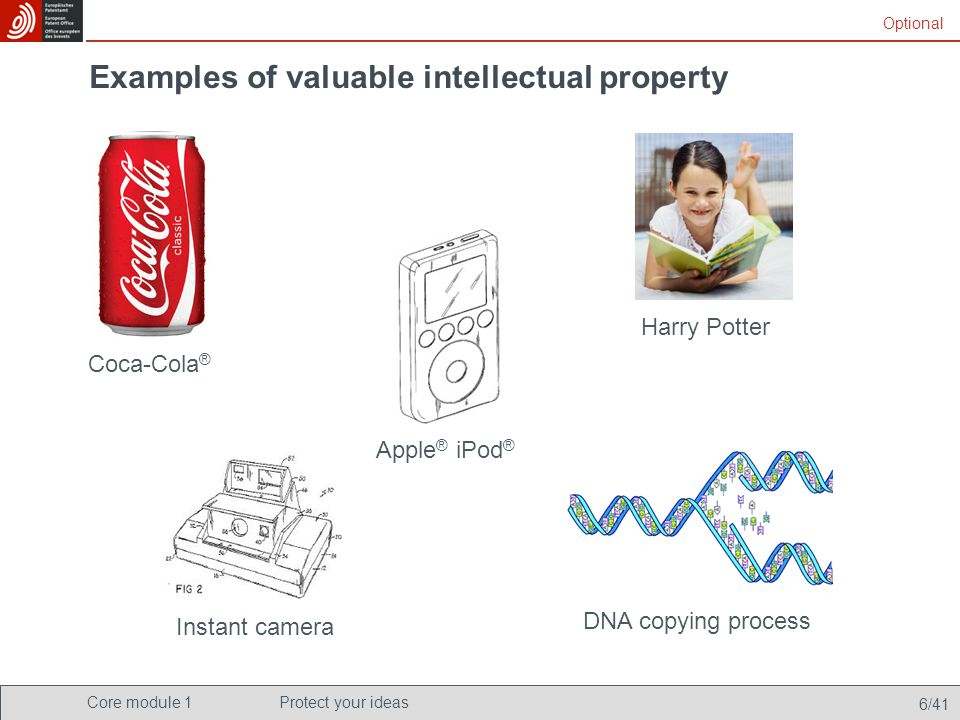 Core module 1Protect your ideas 6/41 Examples of valuable intellectual property Coca-Cola ® Apple ® iPod ® Optional DNA copying process Harry Potter I