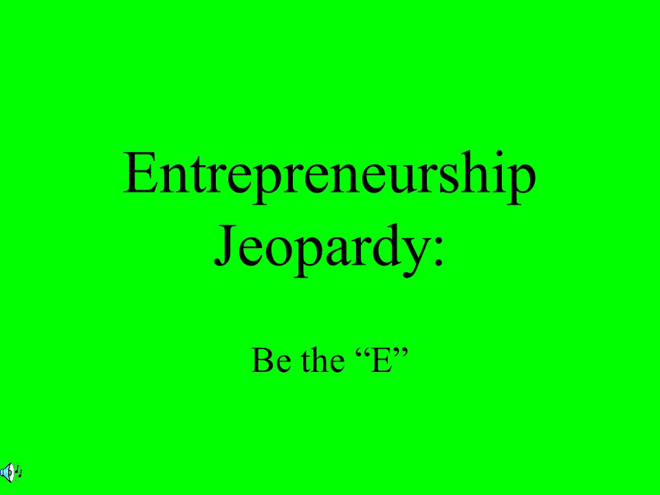Entrepreneurship Jeopardy: Be the E