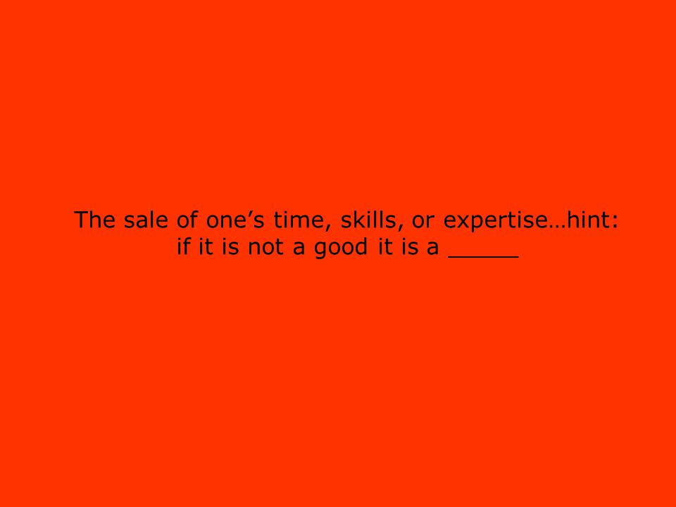 The sale of ones time, skills, or expertise…hint: if it is not a good it is a _____