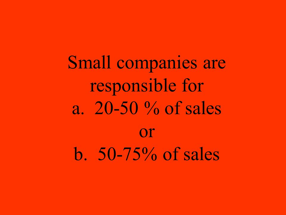 Small companies are responsible for a. 20-50 % of sales or b. 50-75% of sales