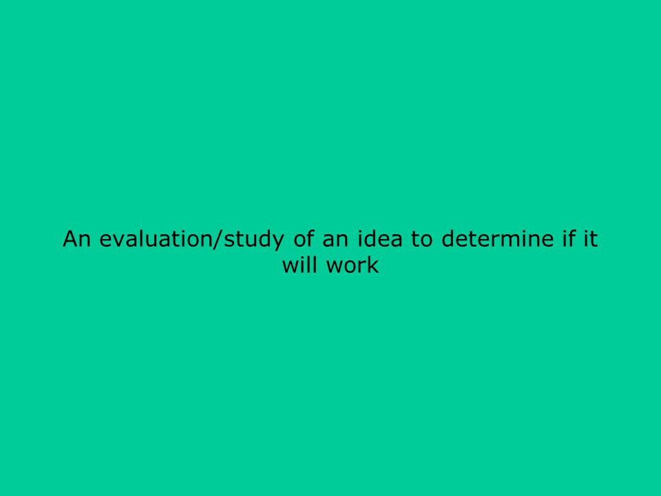 An evaluation/study of an idea to determine if it will work