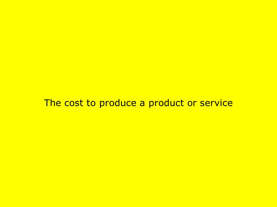 The cost to produce a product or service