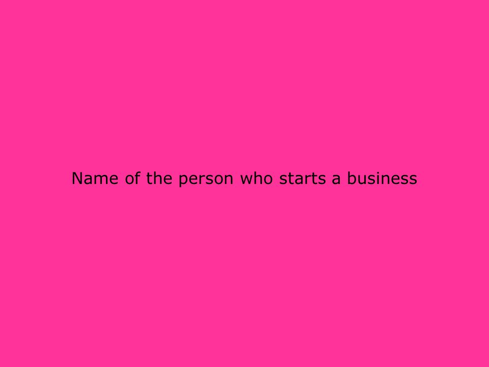Name of the person who starts a business