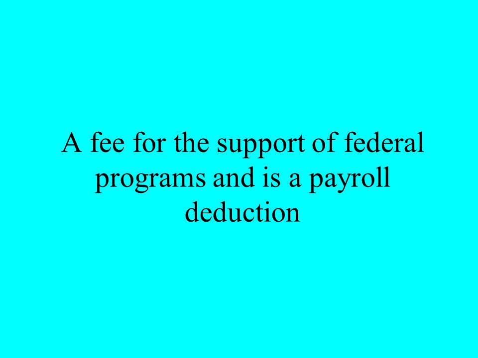 A fee for the support of federal programs and is a payroll deduction