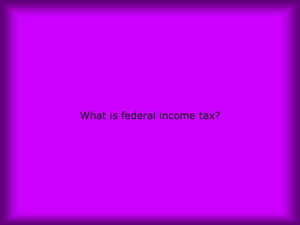 What is federal income tax