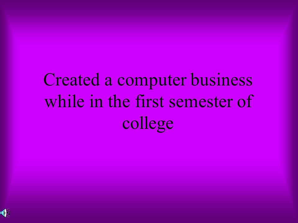 Created a computer business while in the first semester of college