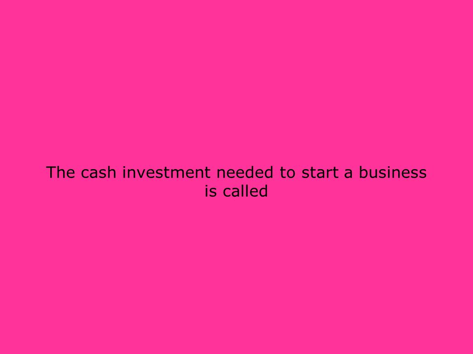 The cash investment needed to start a business is called
