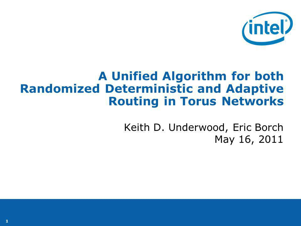 1 Keith D. Underwood, Eric Borch May 16, 2011 A Unified Algorithm for both Randomized Deterministic and Adaptive Routing in Torus Networks