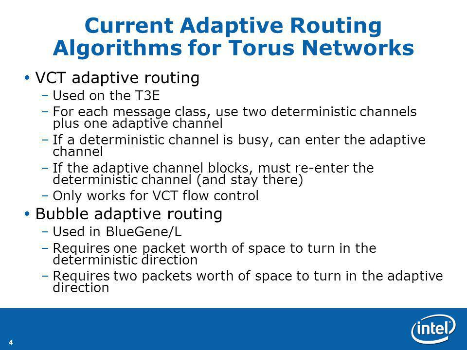 4 Current Adaptive Routing Algorithms for Torus Networks VCT adaptive routing –Used on the T3E –For each message class, use two deterministic channels plus one adaptive channel –If a deterministic channel is busy, can enter the adaptive channel –If the adaptive channel blocks, must re-enter the deterministic channel (and stay there) –Only works for VCT flow control Bubble adaptive routing –Used in BlueGene/L –Requires one packet worth of space to turn in the deterministic direction –Requires two packets worth of space to turn in the adaptive direction