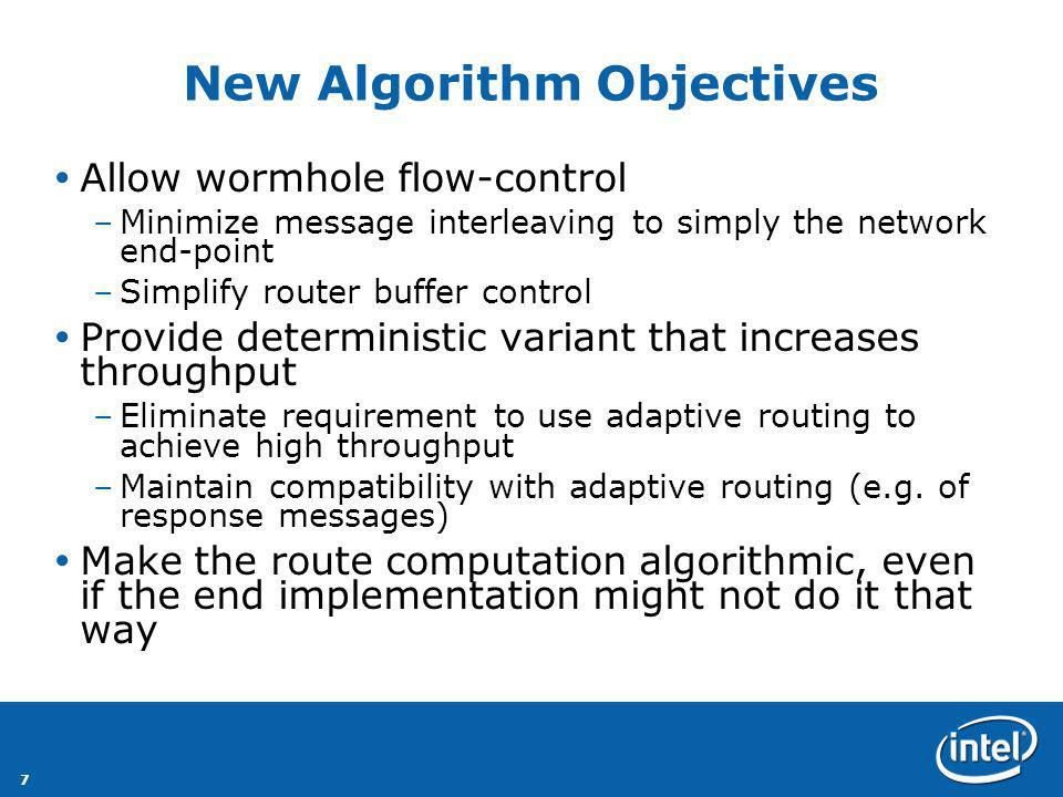 7 New Algorithm Objectives Allow wormhole flow-control –Minimize message interleaving to simply the network end-point –Simplify router buffer control Provide deterministic variant that increases throughput –Eliminate requirement to use adaptive routing to achieve high throughput –Maintain compatibility with adaptive routing (e.g.