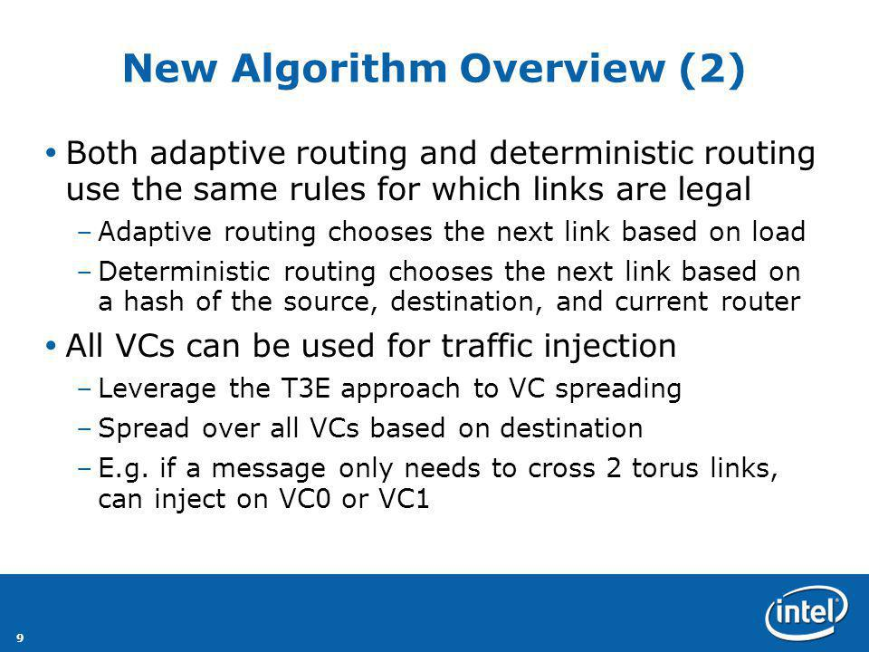 9 New Algorithm Overview (2) Both adaptive routing and deterministic routing use the same rules for which links are legal –Adaptive routing chooses the next link based on load –Deterministic routing chooses the next link based on a hash of the source, destination, and current router All VCs can be used for traffic injection –Leverage the T3E approach to VC spreading –Spread over all VCs based on destination –E.g.