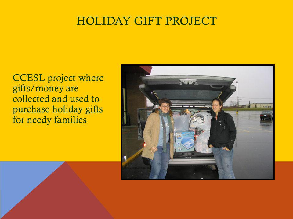 HOLIDAY GIFT PROJECT CCESL project where gifts/money are collected and used to purchase holiday gifts for needy families