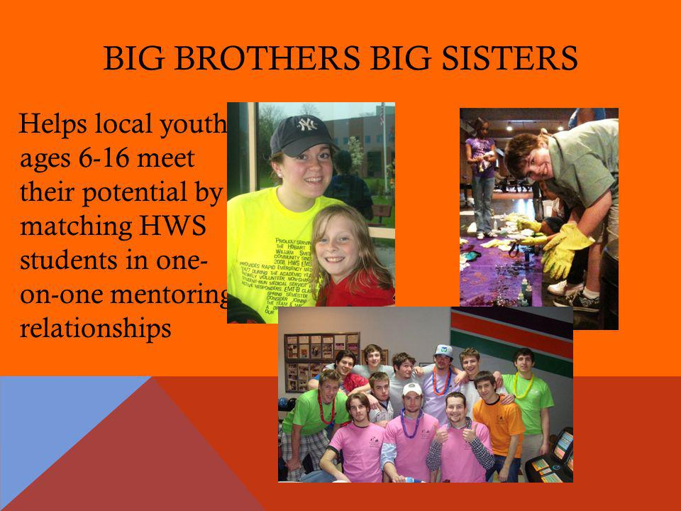 BIG BROTHERS BIG SISTERS Helps local youth ages 6-16 meet their potential by matching HWS students in one- on-one mentoring relationships