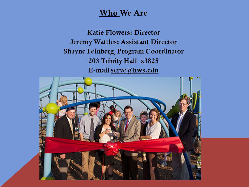 Who We Are Katie Flowers: Director Jeremy Wattles: Assistant Director Shayne Feinberg, Program Coordinator 203 Trinity Hall x3825 E-mail serve@hws.edu