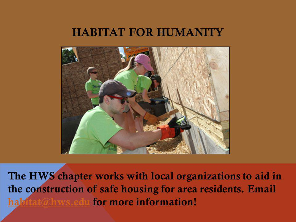 HABITAT FOR HUMANITY The HWS chapter works with local organizations to aid in the construction of safe housing for area residents.