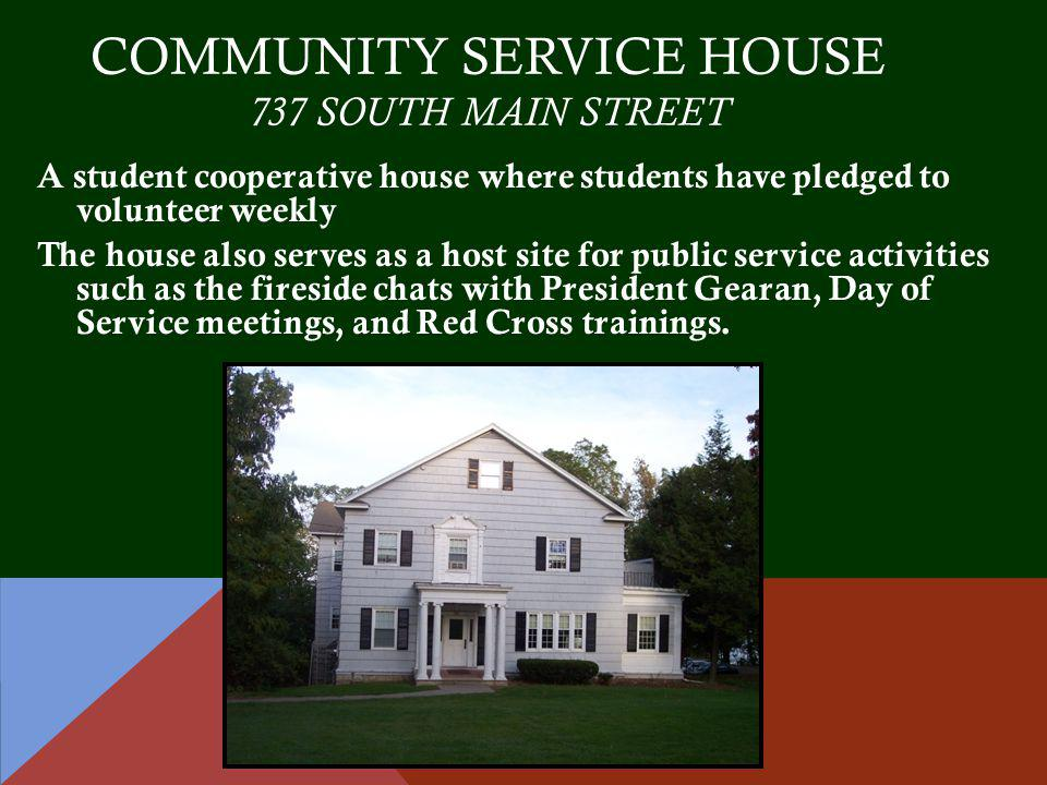 COMMUNITY SERVICE HOUSE 737 SOUTH MAIN STREET A student cooperative house where students have pledged to volunteer weekly The house also serves as a host site for public service activities such as the fireside chats with President Gearan, Day of Service meetings, and Red Cross trainings.